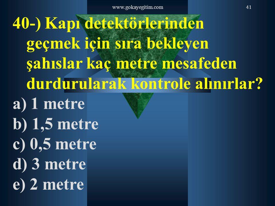 www.gokayegitim.com41 40-) Kapı detektörlerinden geçmek için sıra bekleyen şahıslar kaç metre mesafeden durdurularak kontrole alınırlar? a) 1 metre b)