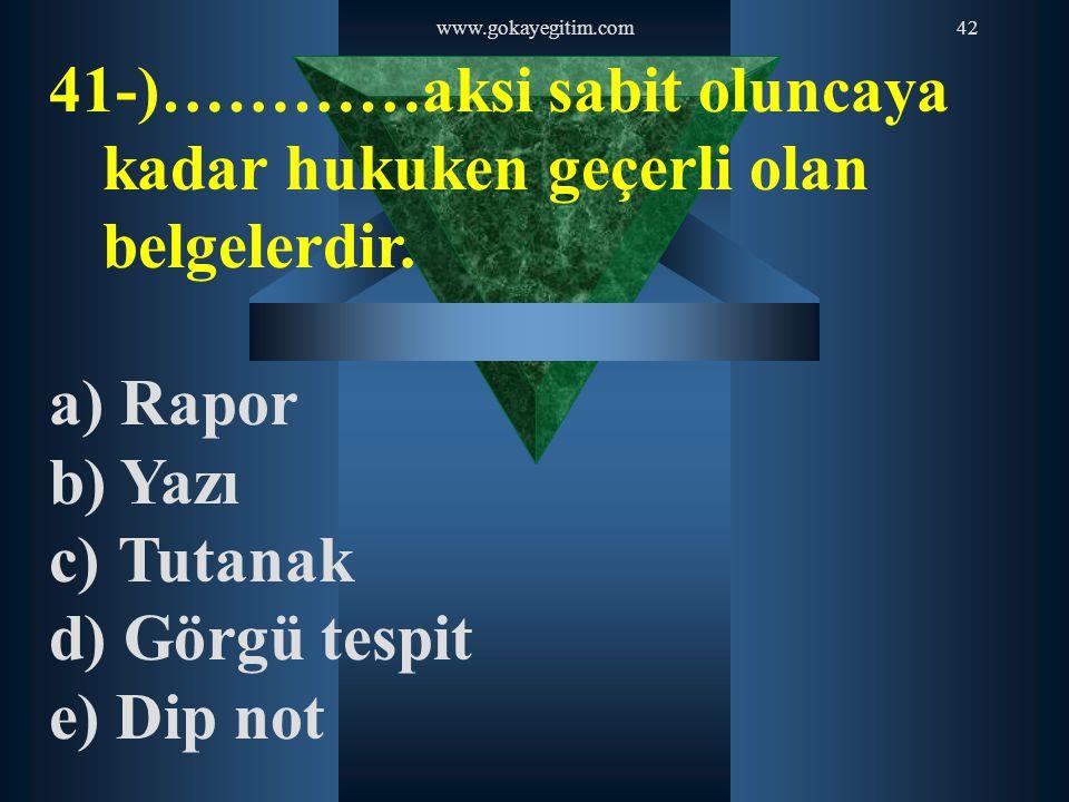 www.gokayegitim.com42 41-)…………aksi sabit oluncaya kadar hukuken geçerli olan belgelerdir. a) Rapor b) Yazı c) Tutanak d) Görgü tespit e) Dip not