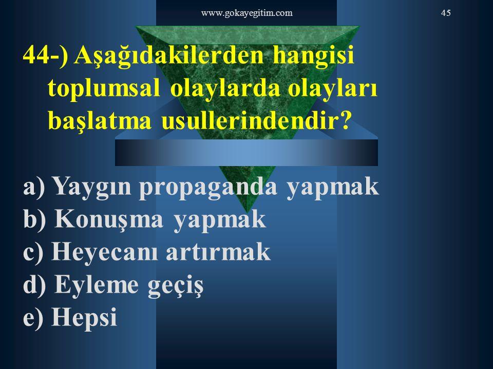 www.gokayegitim.com45 44-) Aşağıdakilerden hangisi toplumsal olaylarda olayları başlatma usullerindendir? a) Yaygın propaganda yapmak b) Konuşma yapma
