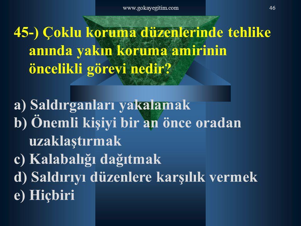 www.gokayegitim.com46 45-) Çoklu koruma düzenlerinde tehlike anında yakın koruma amirinin öncelikli görevi nedir? a) Saldırganları yakalamak b) Önemli