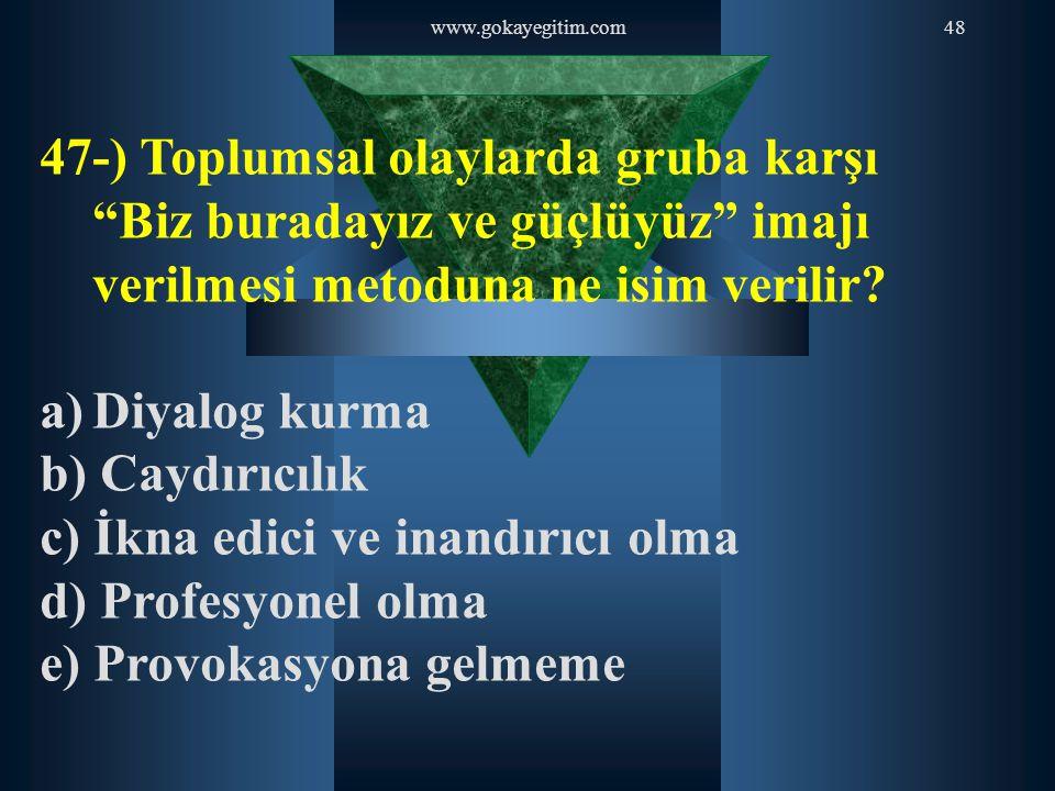 """www.gokayegitim.com48 47-) Toplumsal olaylarda gruba karşı """"Biz buradayız ve güçlüyüz"""" imajı verilmesi metoduna ne isim verilir? a)Diyalog kurma b) Ca"""