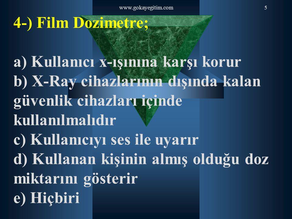 www.gokayegitim.com5 4-) Film Dozimetre; a) Kullanıcı x-ışınına karşı korur b) X-Ray cihazlarının dışında kalan güvenlik cihazları içinde kullanılmalı