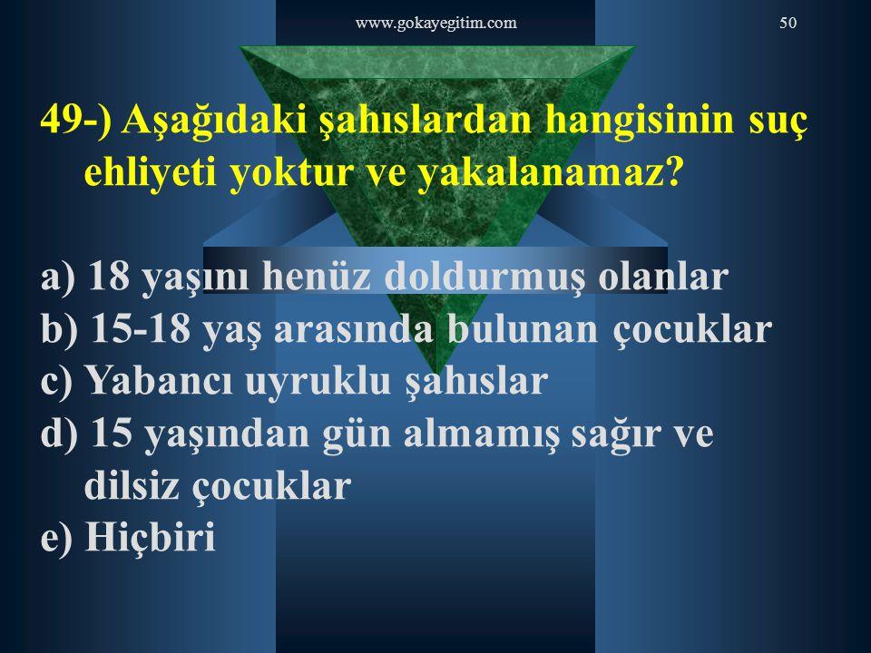 www.gokayegitim.com50 49-) Aşağıdaki şahıslardan hangisinin suç ehliyeti yoktur ve yakalanamaz? a) 18 yaşını henüz doldurmuş olanlar b) 15-18 yaş aras