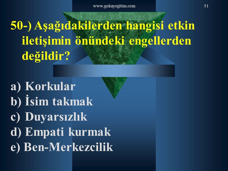www.gokayegitim.com51 50-) Aşağıdakilerden hangisi etkin iletişimin önündeki engellerden değildir? a) Korkular b) İsim takmak c) Duyarsızlık d) Empati