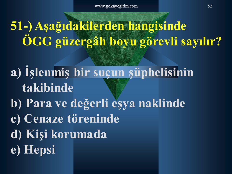 www.gokayegitim.com52 51-) Aşağıdakilerden hangisinde ÖGG güzergâh boyu görevli sayılır? a) İşlenmiş bir suçun şüphelisinin takibinde b) Para ve değer