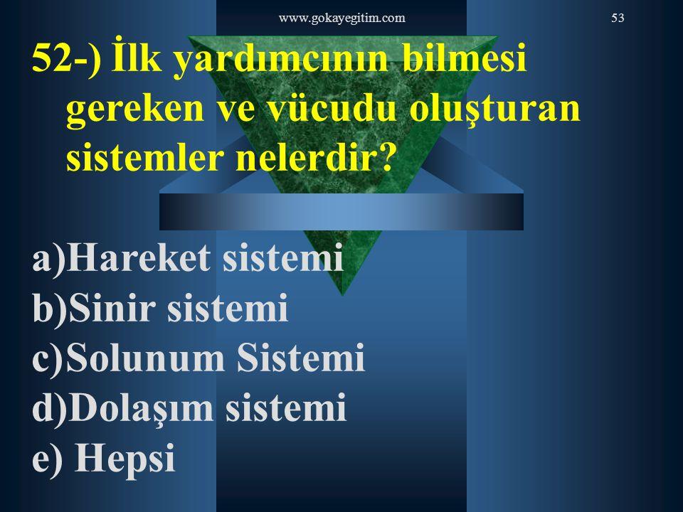 www.gokayegitim.com53 52-) İlk yardımcının bilmesi gereken ve vücudu oluşturan sistemler nelerdir? a)Hareket sistemi b)Sinir sistemi c)Solunum Sistemi