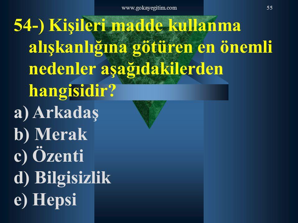 www.gokayegitim.com55 54-) Kişileri madde kullanma alışkanlığına götüren en önemli nedenler aşağıdakilerden hangisidir? a) Arkadaş b) Merak c) Özenti