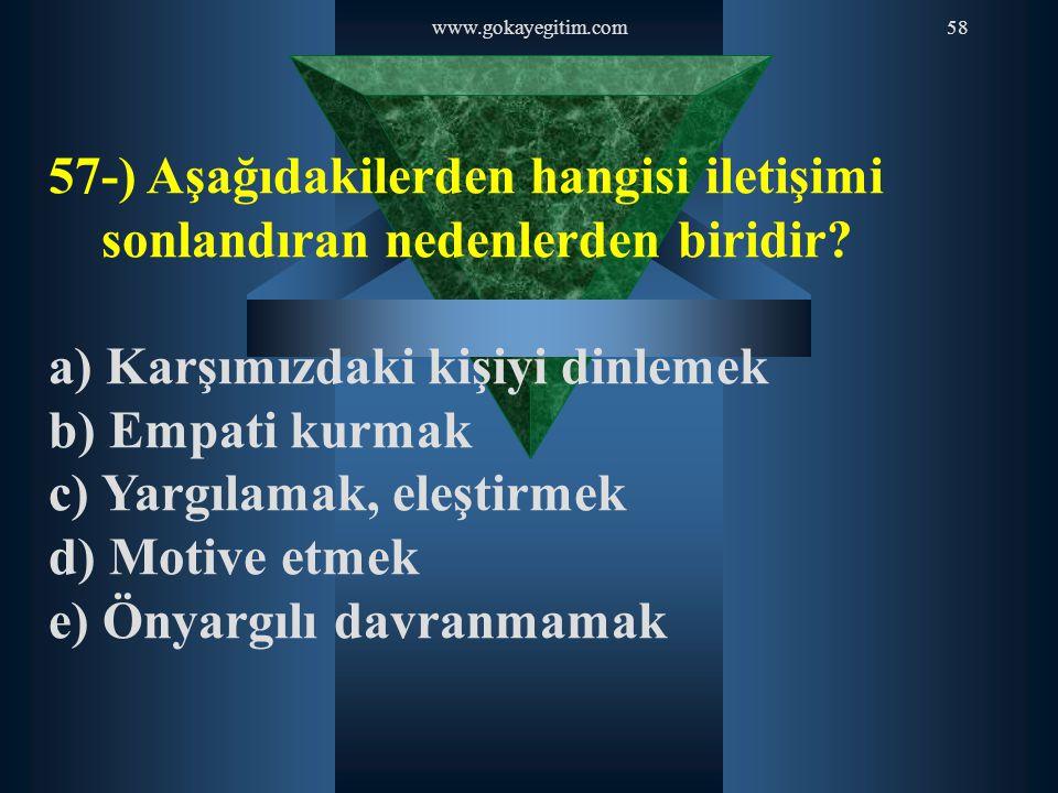 www.gokayegitim.com58 57-) Aşağıdakilerden hangisi iletişimi sonlandıran nedenlerden biridir? a) Karşımızdaki kişiyi dinlemek b) Empati kurmak c) Yarg