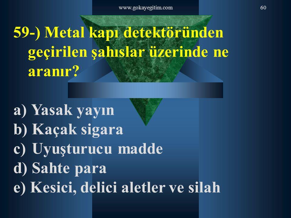 www.gokayegitim.com60 59-) Metal kapı detektöründen geçirilen şahıslar üzerinde ne aranır? a) Yasak yayın b) Kaçak sigara c) Uyuşturucu madde d) Sahte