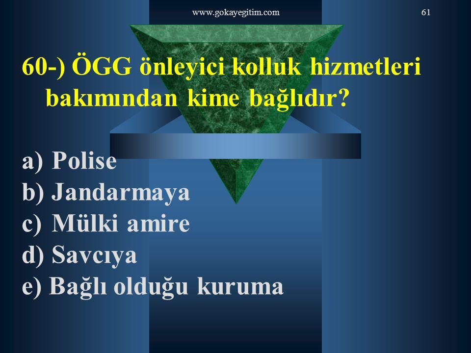www.gokayegitim.com61 60-) ÖGG önleyici kolluk hizmetleri bakımından kime bağlıdır? a) Polise b) Jandarmaya c) Mülki amire d) Savcıya e) Bağlı olduğu