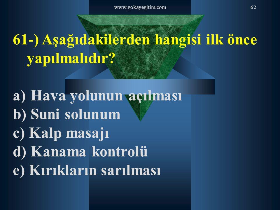 www.gokayegitim.com62 61-) Aşağıdakilerden hangisi ilk önce yapılmalıdır? a) Hava yolunun açılması b) Suni solunum c) Kalp masajı d) Kanama kontrolü e