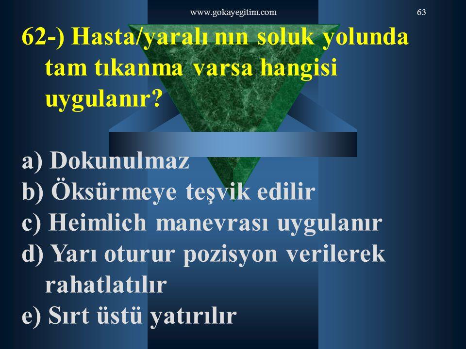 www.gokayegitim.com63 62-) Hasta/yaralı nın soluk yolunda tam tıkanma varsa hangisi uygulanır? a) Dokunulmaz b) Öksürmeye teşvik edilir c) Heimlich ma