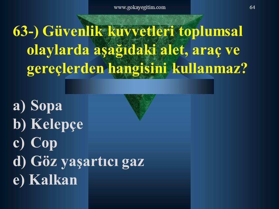 www.gokayegitim.com64 63-) Güvenlik kuvvetleri toplumsal olaylarda aşağıdaki alet, araç ve gereçlerden hangisini kullanmaz? a) Sopa b) Kelepçe c) Cop