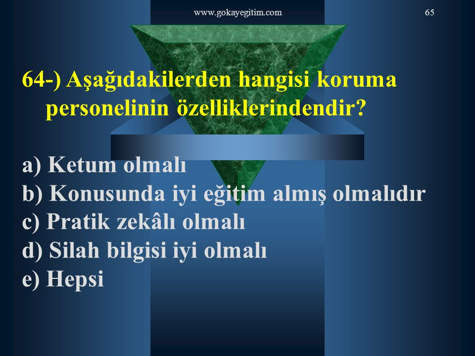 www.gokayegitim.com65 64-) Aşağıdakilerden hangisi koruma personelinin özelliklerindendir? a) Ketum olmalı b) Konusunda iyi eğitim almış olmalıdır c)