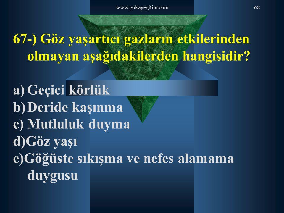 www.gokayegitim.com68 67-) Göz yaşartıcı gazların etkilerinden olmayan aşağıdakilerden hangisidir? a)Geçici körlük b)Deride kaşınma c)Mutluluk duyma d