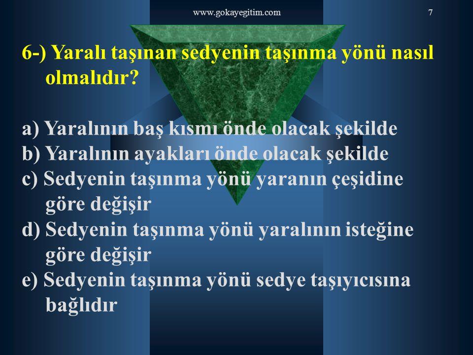 www.gokayegitim.com7 6-) Yaralı taşınan sedyenin taşınma yönü nasıl olmalıdır? a) Yaralının baş kısmı önde olacak şekilde b) Yaralının ayakları önde o