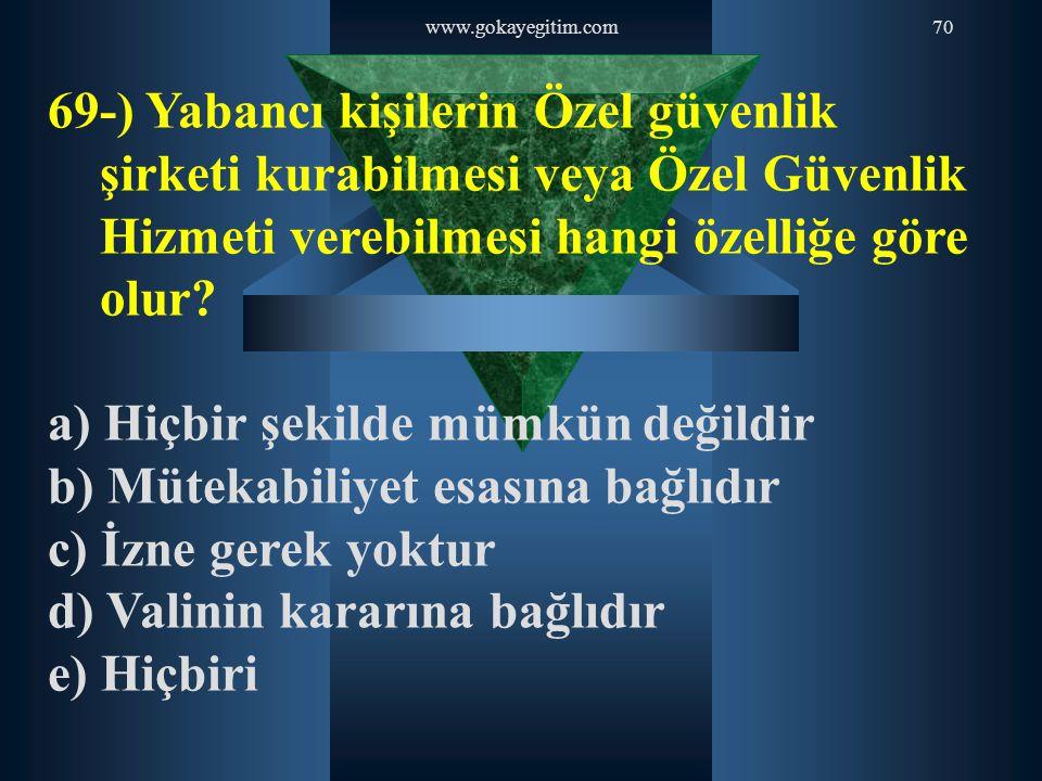 www.gokayegitim.com70 69-) Yabancı kişilerin Özel güvenlik şirketi kurabilmesi veya Özel Güvenlik Hizmeti verebilmesi hangi özelliğe göre olur? a) Hiç