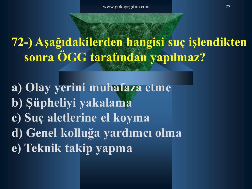 www.gokayegitim.com73 72-) Aşağıdakilerden hangisi suç işlendikten sonra ÖGG tarafından yapılmaz? a) Olay yerini muhafaza etme b) Şüpheliyi yakalama c