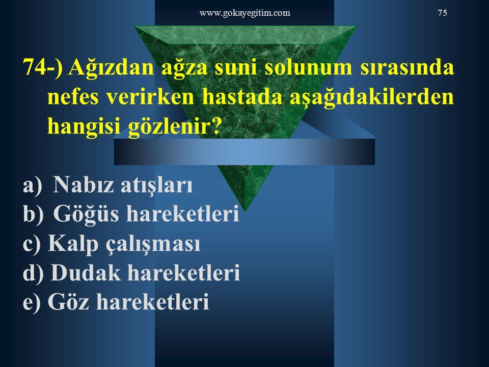 www.gokayegitim.com75 74-) Ağızdan ağza suni solunum sırasında nefes verirken hastada aşağıdakilerden hangisi gözlenir? a) Nabız atışları b) Göğüs har