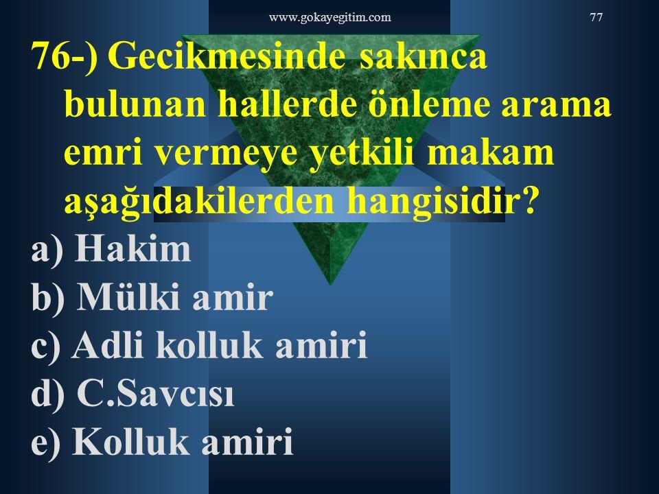 www.gokayegitim.com77 76-) Gecikmesinde sakınca bulunan hallerde önleme arama emri vermeye yetkili makam aşağıdakilerden hangisidir? a) Hakim b) Mülki