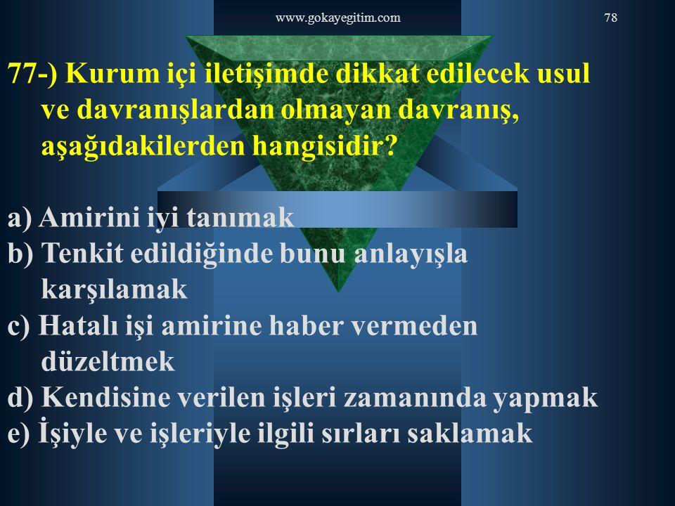 www.gokayegitim.com78 77-) Kurum içi iletişimde dikkat edilecek usul ve davranışlardan olmayan davranış, aşağıdakilerden hangisidir? a) Amirini iyi ta