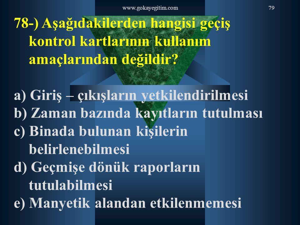 www.gokayegitim.com79 78-) Aşağıdakilerden hangisi geçiş kontrol kartlarının kullanım amaçlarından değildir? a) Giriş – çıkışların yetkilendirilmesi b