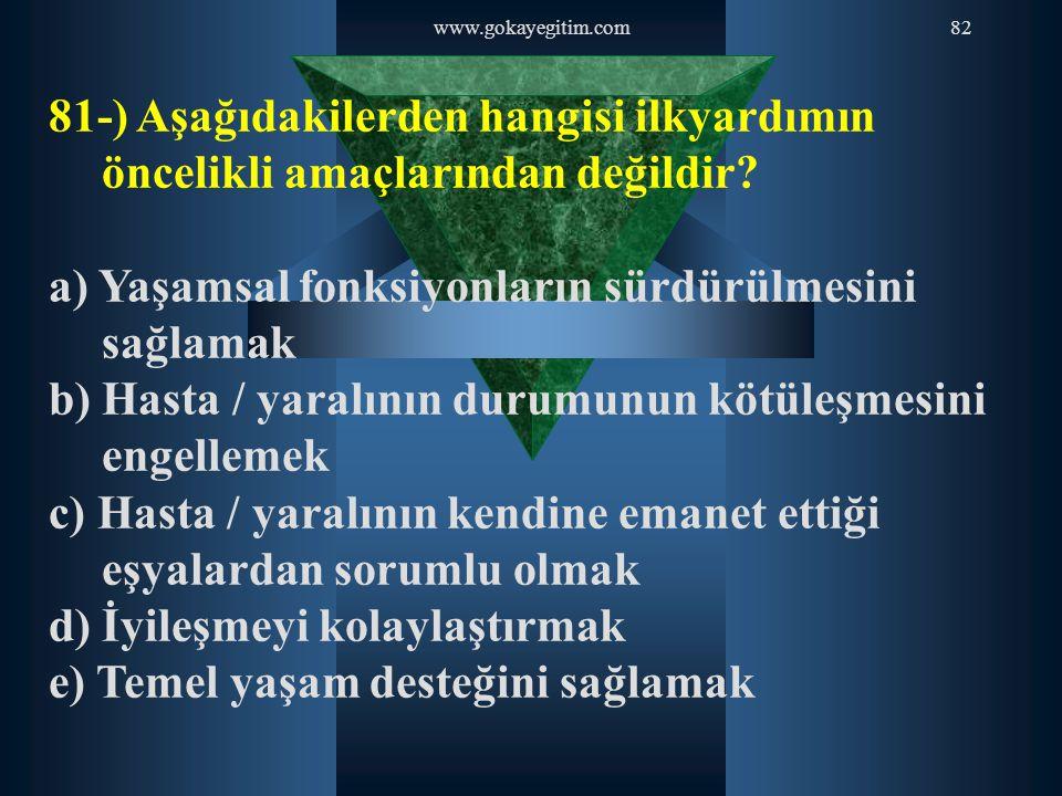 www.gokayegitim.com82 81-) Aşağıdakilerden hangisi ilkyardımın öncelikli amaçlarından değildir? a) Yaşamsal fonksiyonların sürdürülmesini sağlamak b)