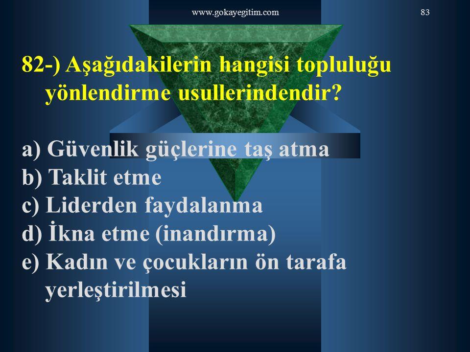 www.gokayegitim.com83 82-) Aşağıdakilerin hangisi topluluğu yönlendirme usullerindendir? a) Güvenlik güçlerine taş atma b) Taklit etme c) Liderden fay