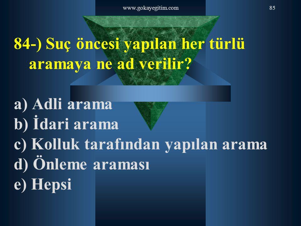 www.gokayegitim.com85 84-) Suç öncesi yapılan her türlü aramaya ne ad verilir? a) Adli arama b) İdari arama c) Kolluk tarafından yapılan arama d) Önle