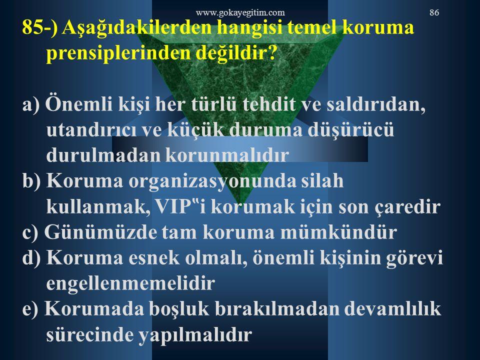 www.gokayegitim.com86 85-) Aşağıdakilerden hangisi temel koruma prensiplerinden değildir? a) Önemli kişi her türlü tehdit ve saldırıdan, utandırıcı ve