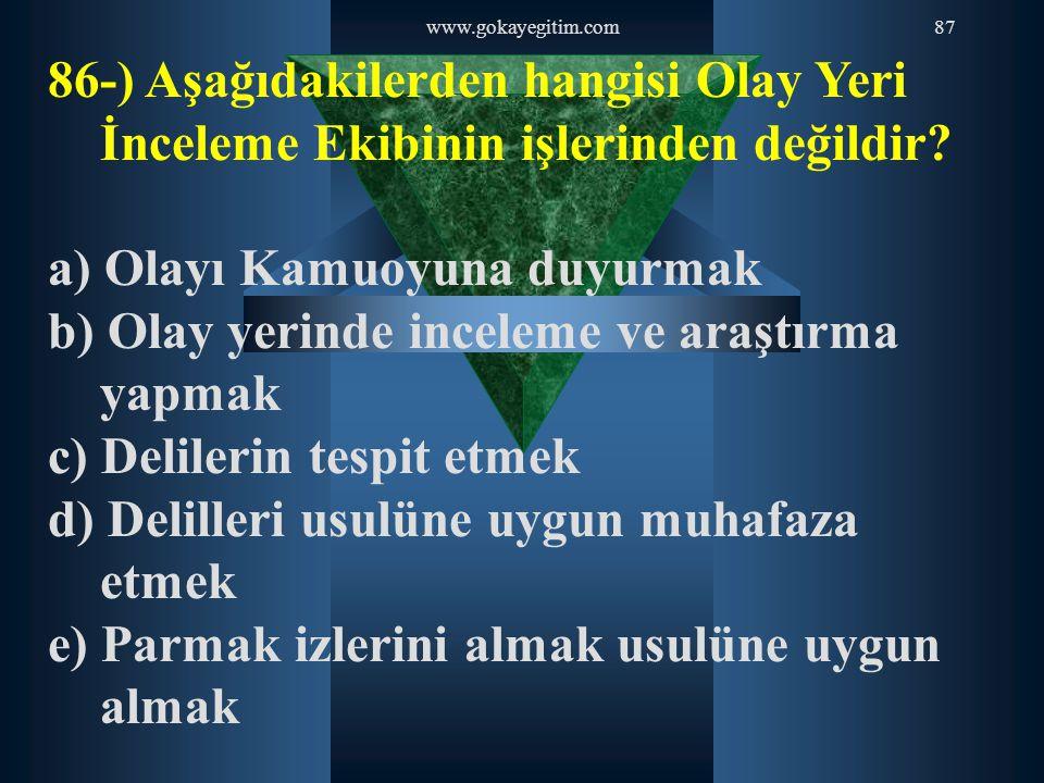 www.gokayegitim.com87 86-) Aşağıdakilerden hangisi Olay Yeri İnceleme Ekibinin işlerinden değildir? a) Olayı Kamuoyuna duyurmak b) Olay yerinde incele