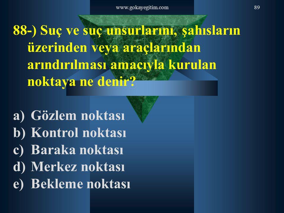 www.gokayegitim.com89 88-) Suç ve suç unsurlarını, şahısların üzerinden veya araçlarından arındırılması amacıyla kurulan noktaya ne denir? a) Gözlem n