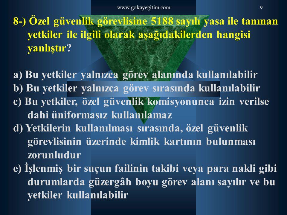 www.gokayegitim.com9 8-) Özel güvenlik görevlisine 5188 sayılı yasa ile tanınan yetkiler ile ilgili olarak aşağıdakilerden hangisi yanlıştır? a) Bu ye