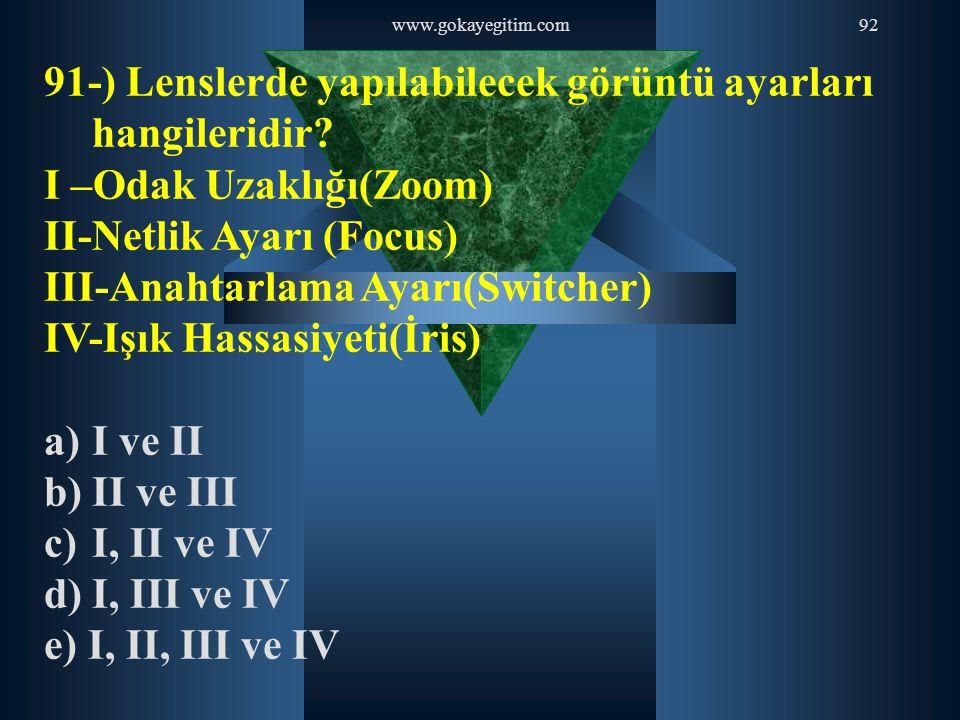 www.gokayegitim.com92 91-) Lenslerde yapılabilecek görüntü ayarları hangileridir? I –Odak Uzaklığı(Zoom) II-Netlik Ayarı (Focus) III-Anahtarlama Ayarı