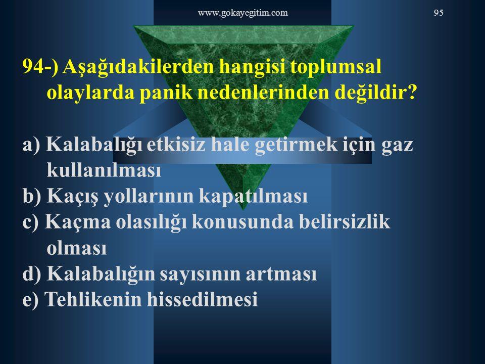 www.gokayegitim.com95 94-) Aşağıdakilerden hangisi toplumsal olaylarda panik nedenlerinden değildir? a) Kalabalığı etkisiz hale getirmek için gaz kull