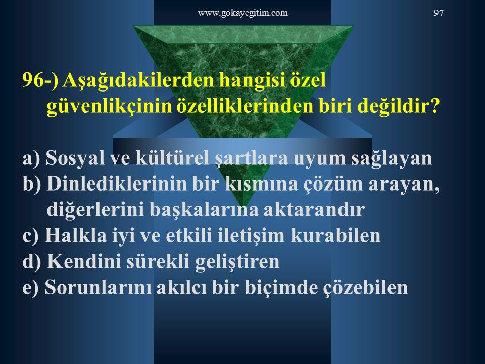 www.gokayegitim.com97 96-) Aşağıdakilerden hangisi özel güvenlikçinin özelliklerinden biri değildir? a) Sosyal ve kültürel şartlara uyum sağlayan b) D