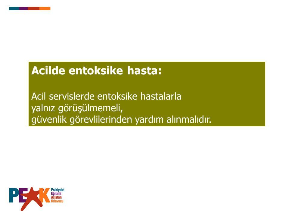 Acilde entoksike hasta: Acil servislerde entoksike hastalarla yalnız görüşülmemeli, güvenlik görevlilerinden yardım alınmalıdır.