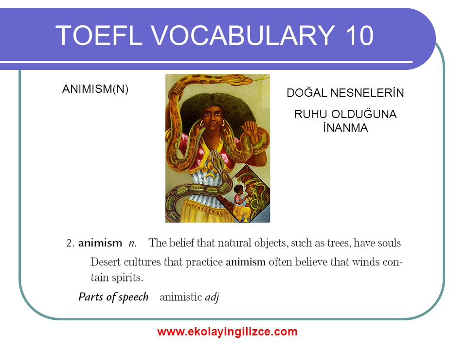 www.ekolayingilizce.com TOEFL VOCABULARY 10 ANIMISM(N) DOĞAL NESNELERİN RUHU OLDUĞUNA İNANMA