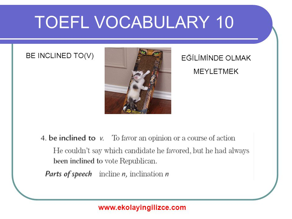 www.ekolayingilizce.com TOEFL VOCABULARY 10 BE INCLINED TO(V) EĞİLİMİNDE OLMAK MEYLETMEK