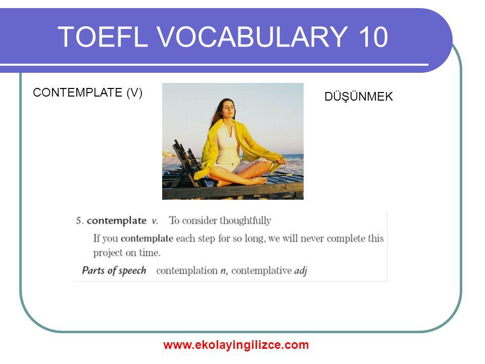 www.ekolayingilizce.com TOEFL VOCABULARY 10 CONTEMPLATE (V) DÜŞÜNMEK