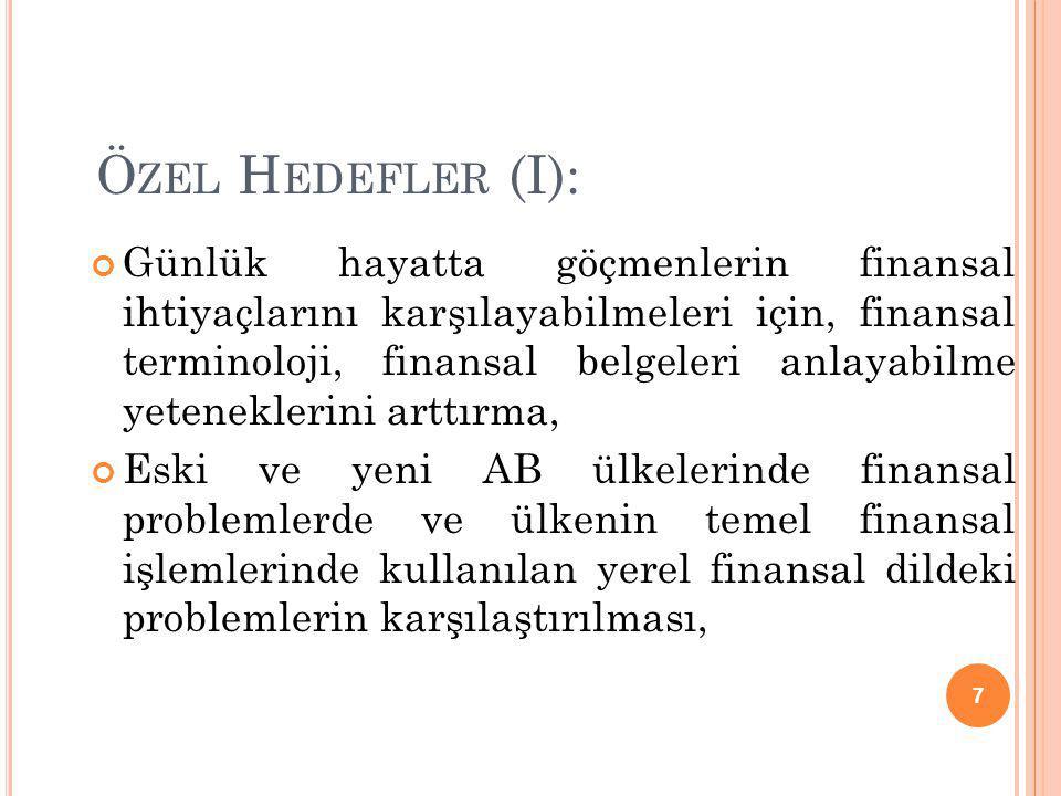 Ö ZEL H EDEFLER (I): Günlük hayatta göçmenlerin finansal ihtiyaçlarını karşılayabilmeleri için, finansal terminoloji, finansal belgeleri anlayabilme yeteneklerini arttırma, Eski ve yeni AB ülkelerinde finansal problemlerde ve ülkenin temel finansal işlemlerinde kullanılan yerel finansal dildeki problemlerin karşılaştırılması, 7