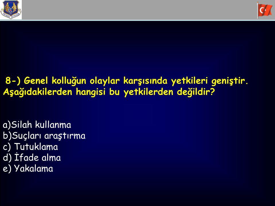 8-) Genel kolluğun olaylar karşısında yetkileri geniştir. Aşağıdakilerden hangisi bu yetkilerden değildir? a)Silah kullanma b)Suçları araştırma c) Tut