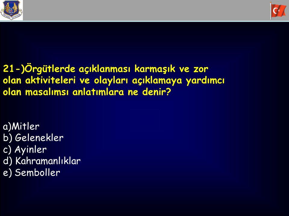 21-)Örgütlerde açıklanması karmaşık ve zor olan aktiviteleri ve olayları açıklamaya yardımcı olan masalımsı anlatımlara ne denir? a)Mitler b) Gelenekl
