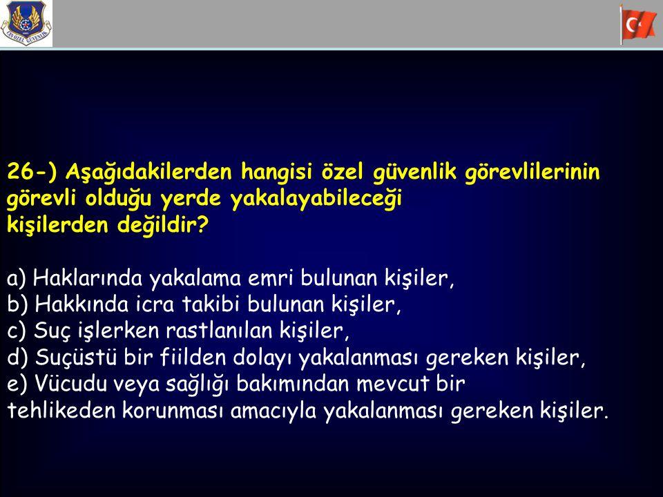 26-) Aşağıdakilerden hangisi özel güvenlik görevlilerinin görevli olduğu yerde yakalayabileceği kişilerden değildir? a) Haklarında yakalama emri bulun