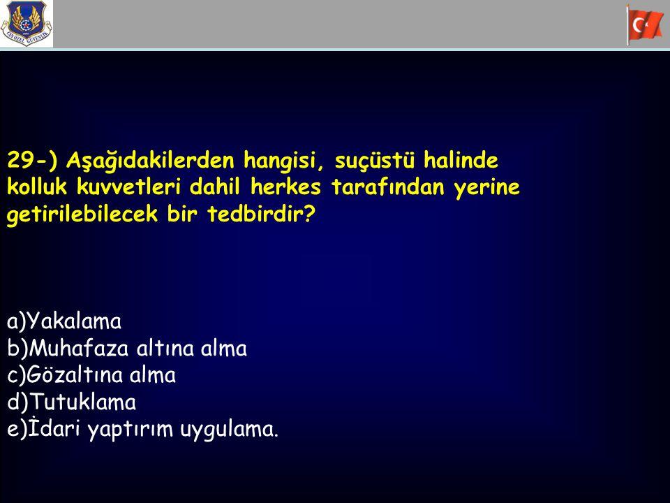 29-) Aşağıdakilerden hangisi, suçüstü halinde kolluk kuvvetleri dahil herkes tarafından yerine getirilebilecek bir tedbirdir? a)Yakalama b)Muhafaza al