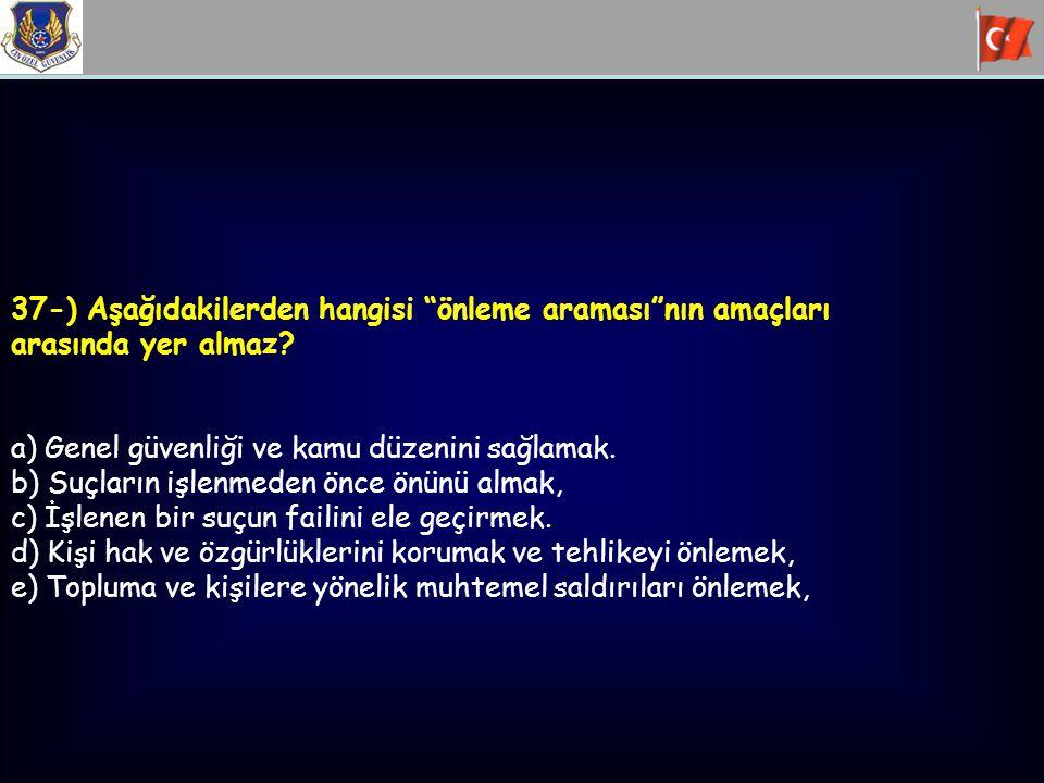 """37-) Aşağıdakilerden hangisi """"önleme araması""""nın amaçları arasında yer almaz? a) Genel güvenliği ve kamu düzenini sağlamak. b) Suçların işlenmeden önc"""