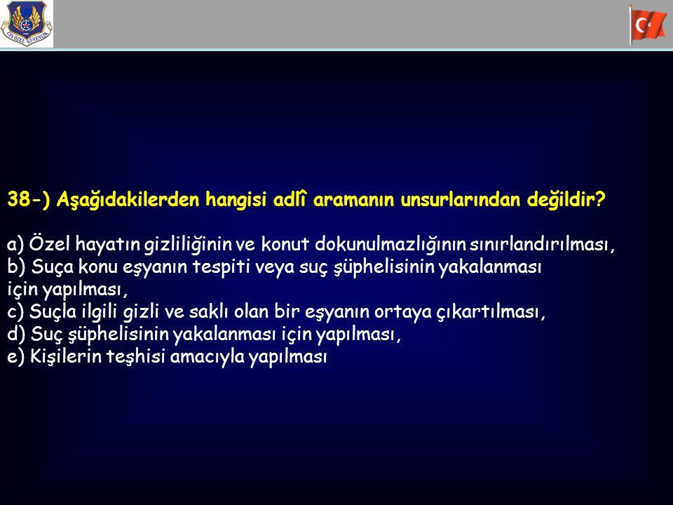 38-) Aşağıdakilerden hangisi adlî aramanın unsurlarından değildir? a) Özel hayatın gizliliğinin ve konut dokunulmazlığının sınırlandırılması, b) Suça