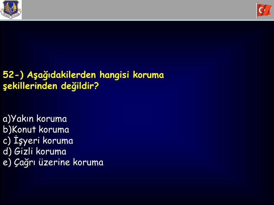 52-) Aşağıdakilerden hangisi koruma şekillerinden değildir? a)Yakın koruma b)Konut koruma c) İşyeri koruma d) Gizli koruma e) Çağrı üzerine koruma