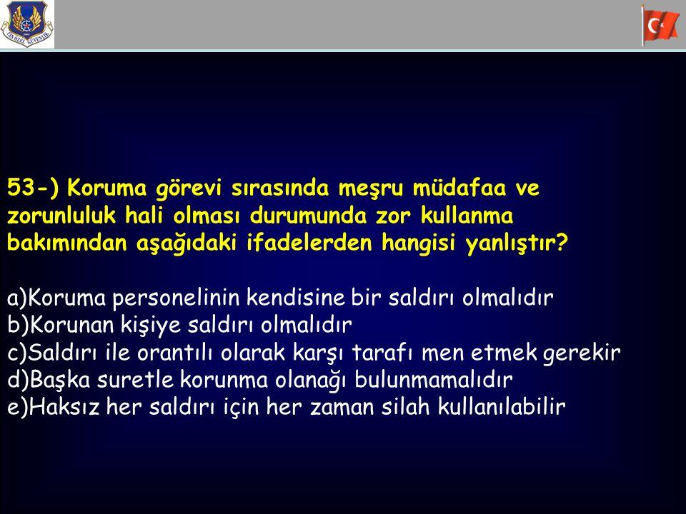 53-) Koruma görevi sırasında meşru müdafaa ve zorunluluk hali olması durumunda zor kullanma bakımından aşağıdaki ifadelerden hangisi yanlıştır? a)Koru