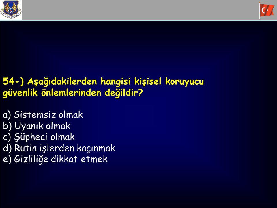54-) Aşağıdakilerden hangisi kişisel koruyucu güvenlik önlemlerinden değildir? a) Sistemsiz olmak b) Uyanık olmak c) Şüpheci olmak d) Rutin işlerden k